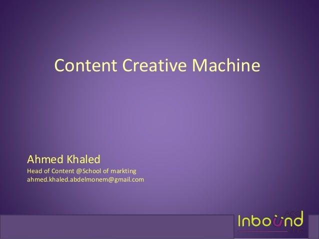 Content Creative Machine  Ahmed Khaled  Head of Content @School of markting  ahmed.khaled.abdelmonem@gmail.com