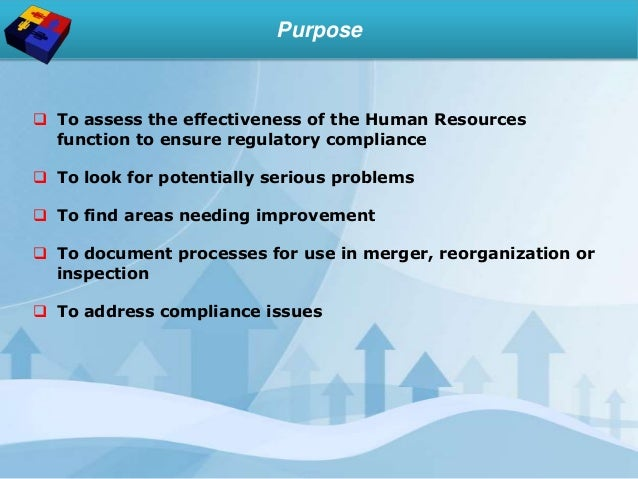 Purpose  To assess the effectiveness of the Human Resources function to ensure regulatory compliance  To look for potent...