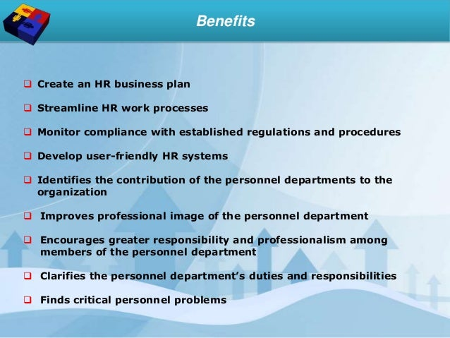 Benefits  Create an HR business plan  Streamline HR work processes  Monitor compliance with established regulations and...