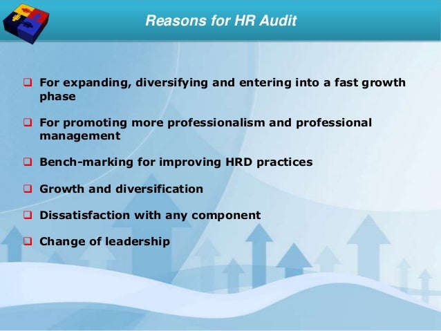 Reasons for HR Audit  For expanding, diversifying and entering into a fast growth phase  For promoting more professional...