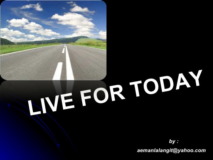 LIVE FOR TODAY [email_address] by :