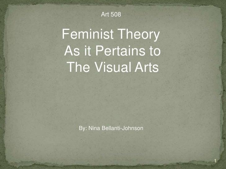 1 Art 508 Feminist Theory  As it Pertains to  The Visual Arts By: Nina Bellanti-Johnson