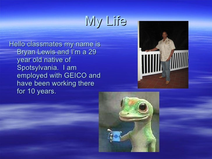 My Life <ul><li>Hello classmates my name is Bryan Lewis and I'm a 29 year old native of Spotsylvania.  I am employed with ...