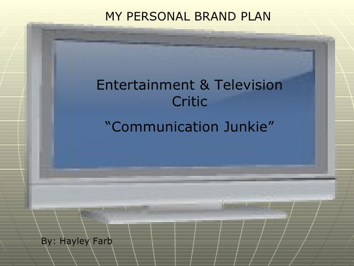 """MY PERSONAL BRAND PLAN Entertainment & Television Critic """" Communication Junkie"""" By: Hayley Farb"""