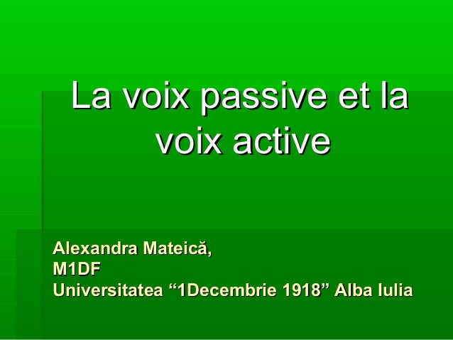 "La voix passive et laLa voix passive et lavoix activevoix activeAlexandraAlexandra Mateică,Mateică,M1DFM1DFUniversitatea ""..."