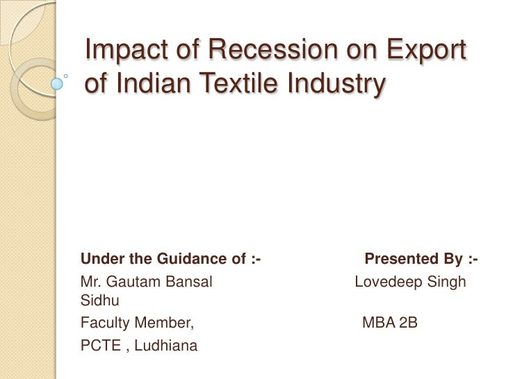 Impact of Recession on Export of Indian Textile Industry<br />Under the Guidance of :-                        Presented By...