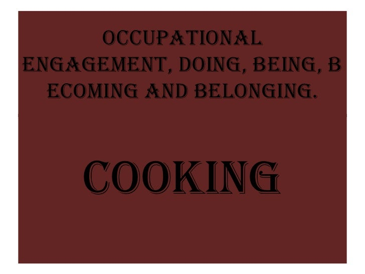 OccupationalEngagement, Doing, Being, B  ecoming and Belonging.     COOKING