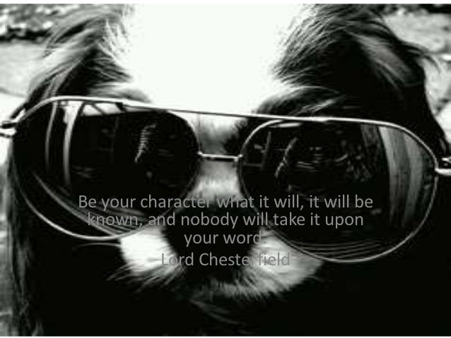 Be your character what it will, it will be known, and nobody will take it upon             your word.          Lord Cheste...