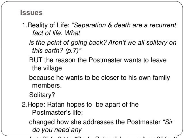"ratan protagonist in the postmaster In complete contrast to the character of the postmaster is his servant girl, ratan, ""an orphaned village-girl,"" charged with doing the postmaster's housework 60 a native villager, ratan of course is unaffected by the desolate nature of her surroundings unlike the postmaster, who pines for familiar cityscapes, ratan is at home in the ."