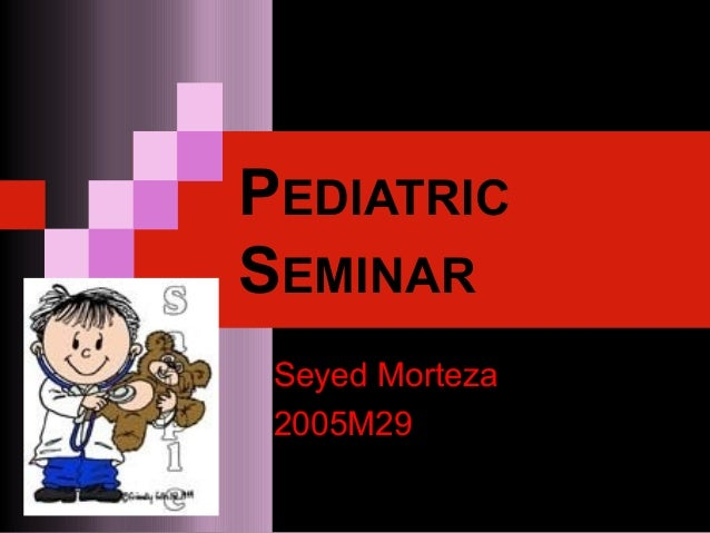 PEDIATRIC SEMINAR Seyed Morteza 2005M29