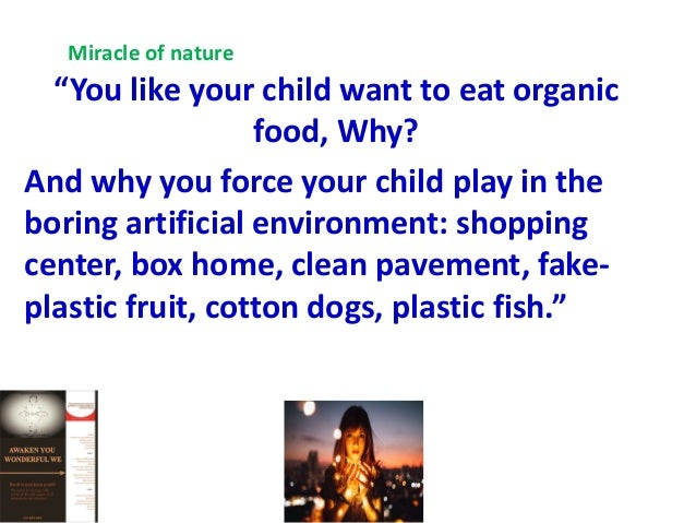 """"""" You like your child want to eat organic food, Why? And why you force your child play in the boring artificial environmen..."""