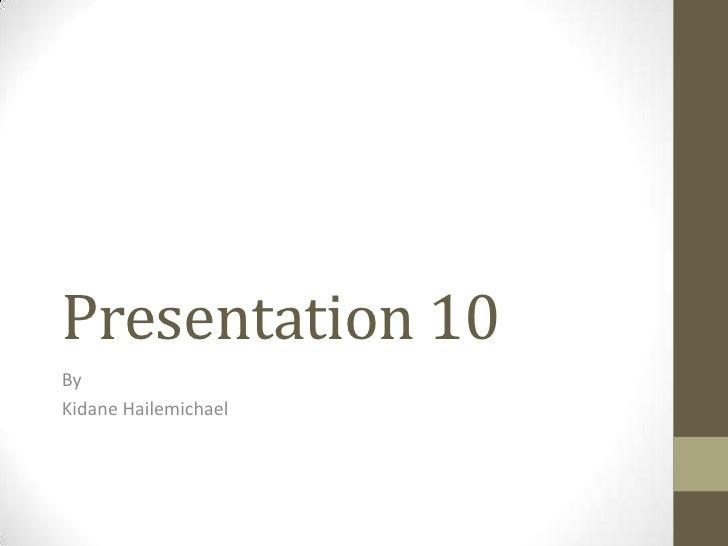 Presentation 10ByKidane Hailemichael