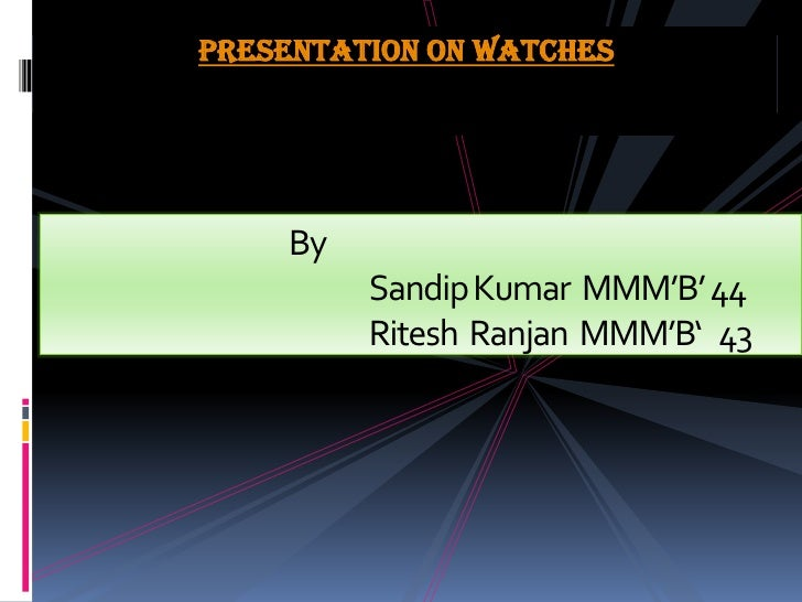 Presentation on watches<br /> 			BySandip Kumar  MMM'B' 44RiteshRanjan  MMM'B'   43<br />