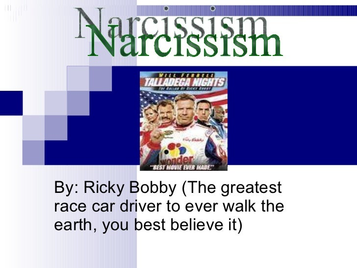 By: Ricky Bobby (The greatest race car driver to ever walk the earth, you best believe it) Narcissism