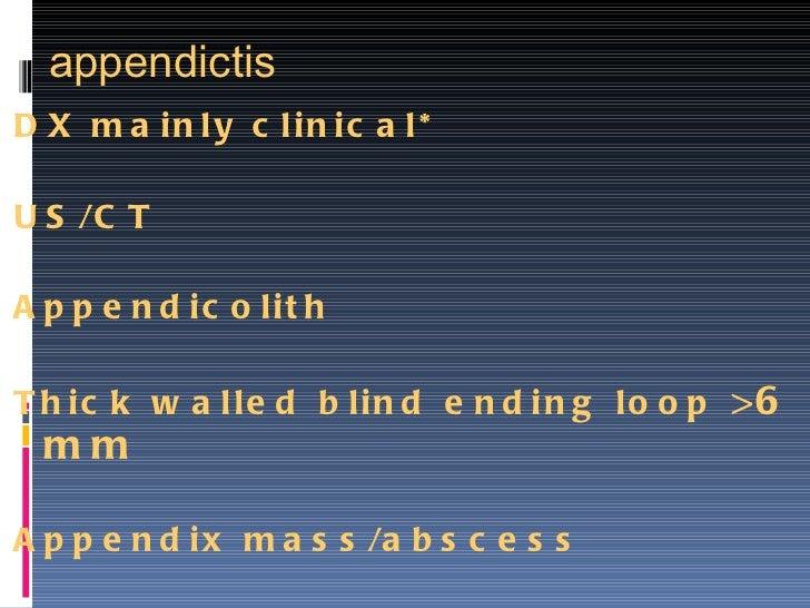 appendictis <ul><li>DX mainly clinical* </li></ul><ul><li>US/CT </li></ul><ul><li>Appendicolith </li></ul><ul><li>Thick wa...