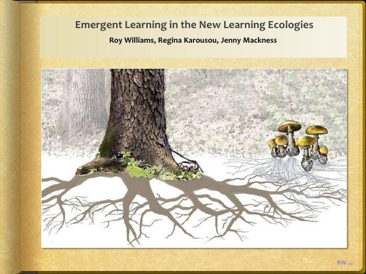 Emergent Learning in the New Learning Ecologies      Roy Williams, Regina Karousou, Jenny Mackness                        ...