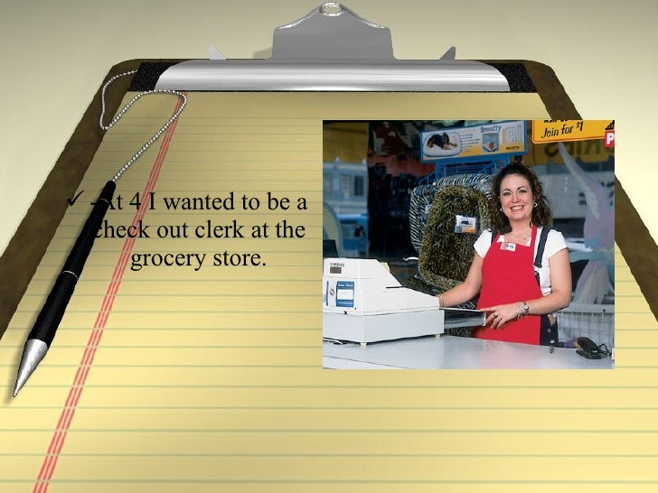 <ul><li>-At 4 I wanted to be a check out clerk at the grocery store. </li></ul>