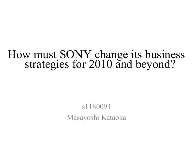 How must SONY change its business  strategies for 2010 and beyond?               s1180091           Masayoshi Kataoka