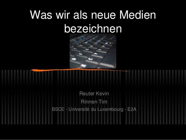 Was wir als neue Medien bezeichnen Reuter Kevin Rinnen Tim BSCE - Université du Luxembourg - E2A