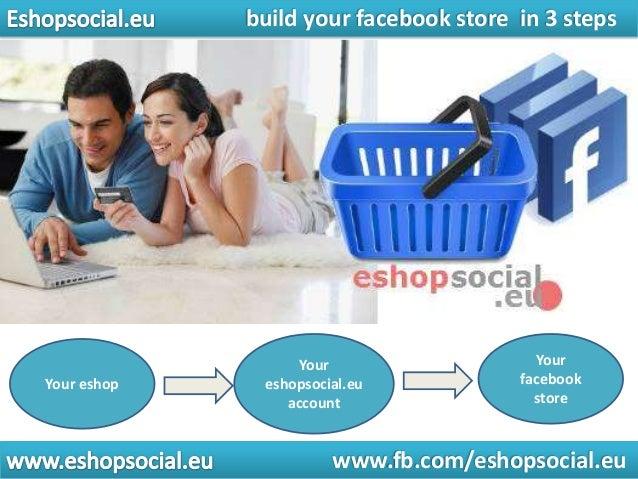 build your facebook store in 3 steps  Your eshop  Your eshopsocial.eu account  Your facebook store  www.fb.com/eshopsocial...