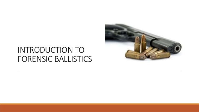 INTRODUCTION TO FORENSIC BALLISTICS