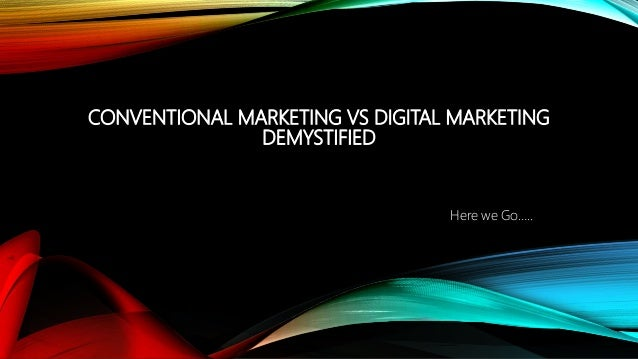 CONVENTIONAL MARKETING VS DIGITAL MARKETING DEMYSTIFIED Here we Go…..