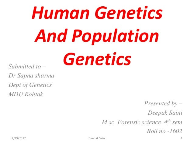 Human Genetics And Population GeneticsSubmitted to – Dr Sapna sharma Dept of Genetics MDU Rohtak Presented by – Deepak Sai...