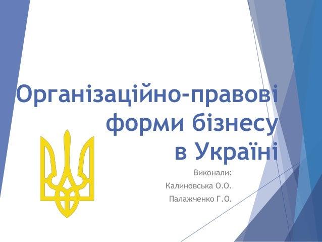 Організаційно-правові форми бізнесу в Україні Виконали: Калиновська О.О. Палажченко Г.О.
