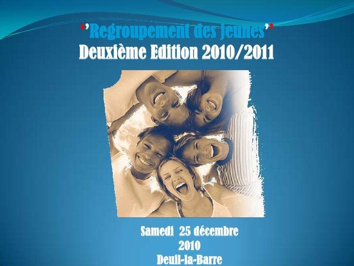 ''Regroupement des jeunes''<br />Deuxième Edition 2010/2011<br />Samedi  25 décembre 2010<br />Deuil-la-Barre<br />