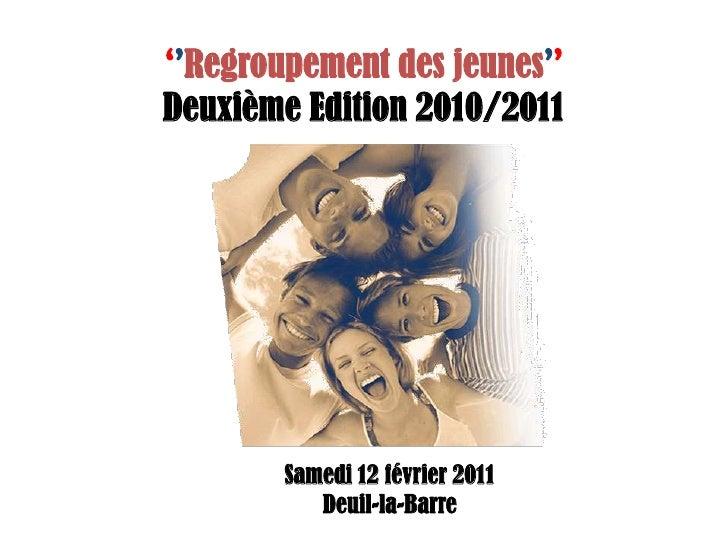 ''Regroupement des jeunes''<br />Deuxième Edition 2010/2011<br />Samedi 12 février 2011<br />Deuil-la-Barre<br />