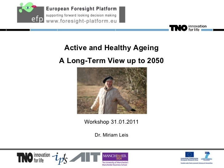 Active and Healthy Ageing A Long-Term View up to 2050 Workshop 31.01.2011 Dr. Miriam Leis