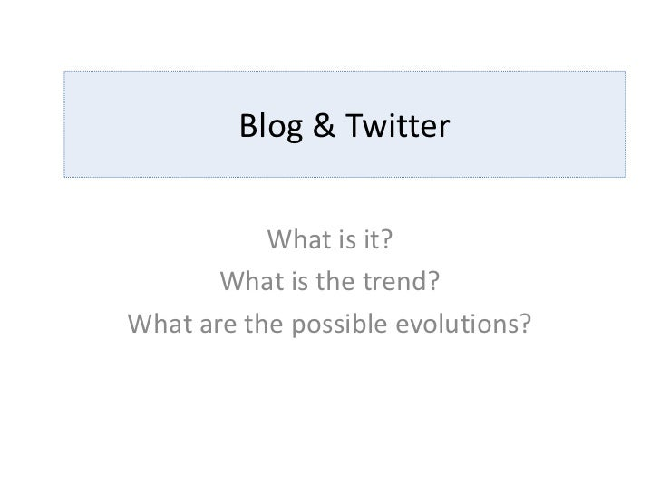 Blog & Twitter           What is it?       What is the trend?What are the possible evolutions?