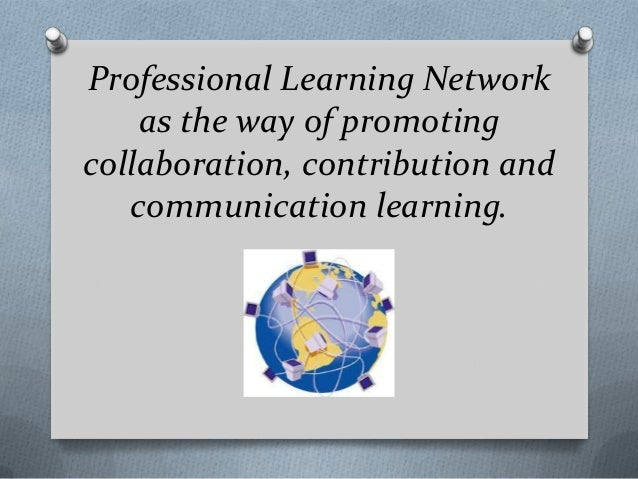 Professional Learning Network    as the way of promotingcollaboration, contribution and   communication learning.