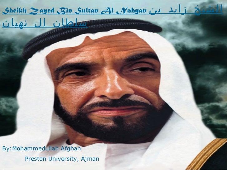 Sheikh Zayed Bin Sultan Al Nahyan  الشيخ زايد بن سلطان ال نهيان   By:Mohammedullah Afghan Preston University, Ajman