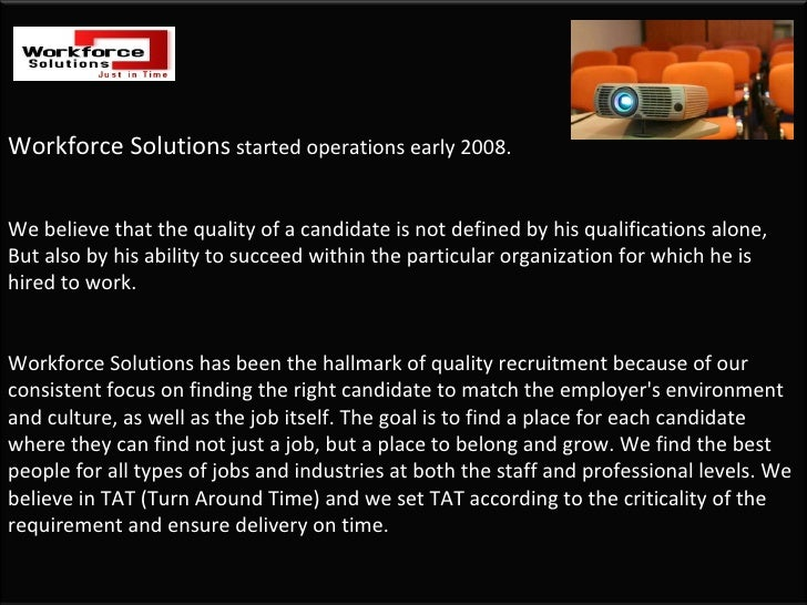 Workforce Solutions  started operations early 2008.  We believe that the quality of a candidate is not defined by his qual...
