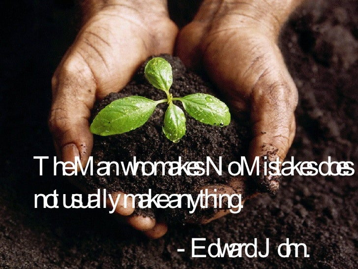 The Man who makes No Mistakes does not usually make anything. - Edward John.