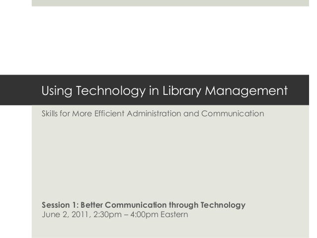 Using Technology in Library Management Skills for More Efficient Administration and Communication Session 1: Better Commun...