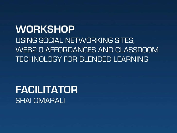 WORKSHOP<br />USING SOCIAL NETWORKING SITES, <br />WEB2.0 AFFORDANCES AND CLASSROOM<br />TECHNOLOGY FOR BLENDED LEARNING<b...