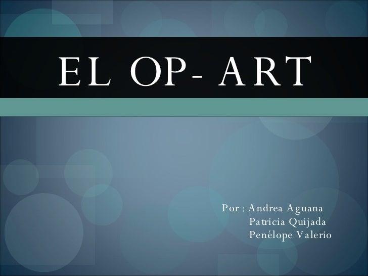 EL OP- ART Por : Andrea Aguana Patricia Quijada Penélope Valerio
