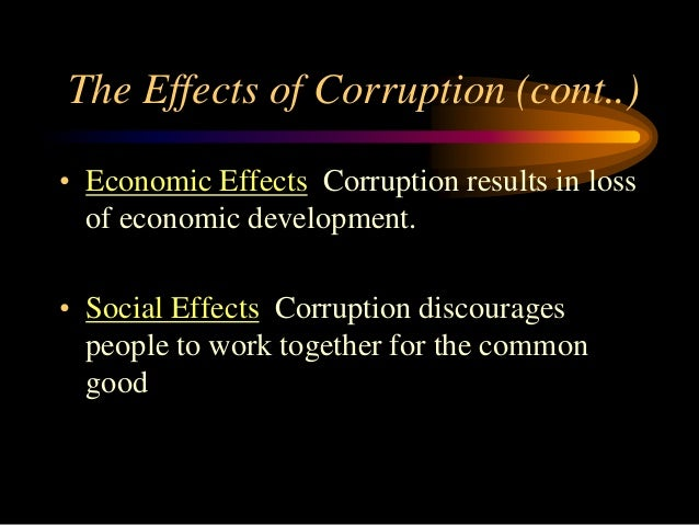 the effects of corruption Here are 15 effects of corruption in our daily lifethese effects include 1 insufficient public services, 2 injustice, 3 pollution 4health deficiency and more.