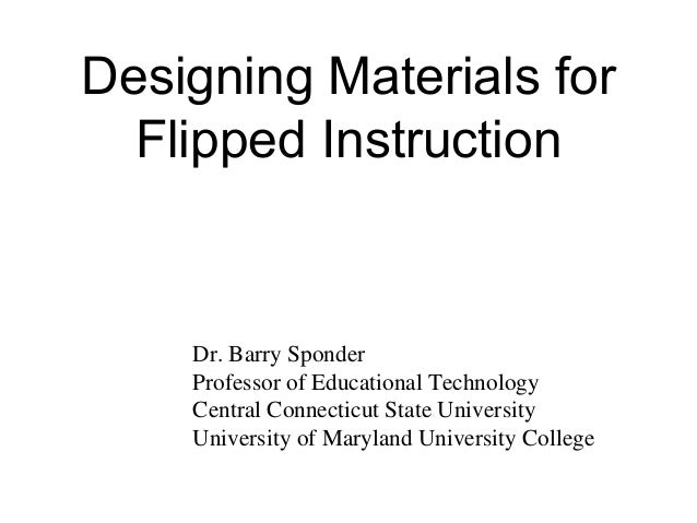 Designing Materials for Flipped Instruction Dr. Barry Sponder Professor of Educational Technology Central Connecticut Stat...