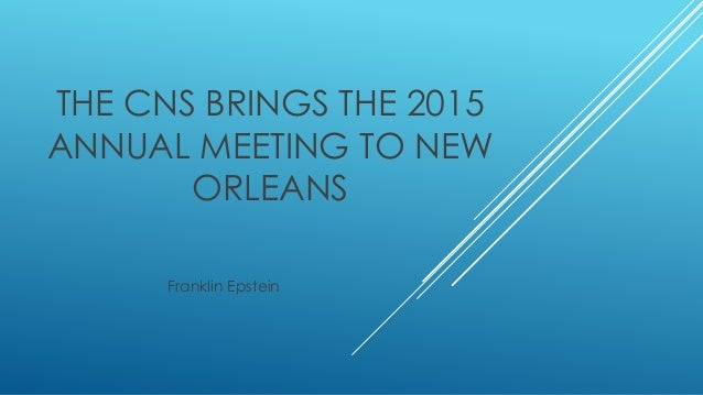 THE CNS BRINGS THE 2015 ANNUAL MEETING TO NEW ORLEANS Franklin Epstein