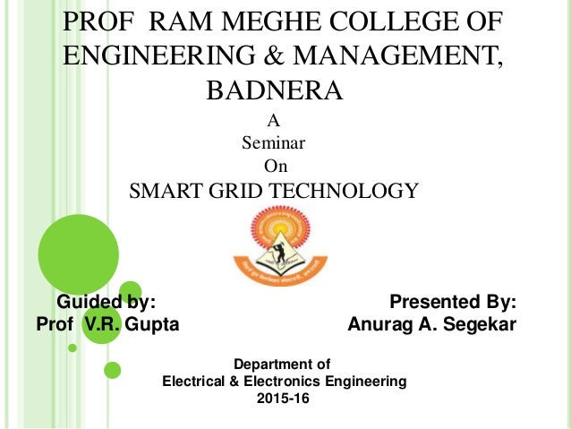 PROF RAM MEGHE COLLEGE OF ENGINEERING & MANAGEMENT, BADNERA A Seminar On SMART GRID TECHNOLOGY Guided by: Presented By: Pr...