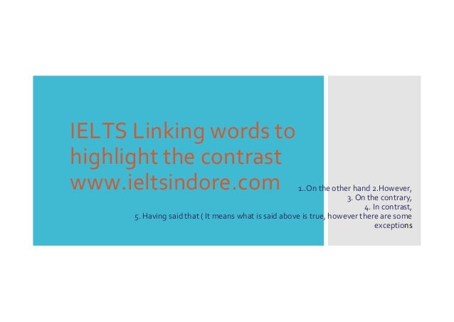IELTS Linking words to highlight the contrast www.ieltsindore.com 1..On the other hand 2.However, 3. On the contrary, 4. I...