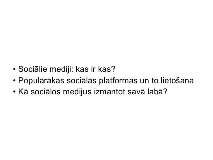 <ul><li>Sociālie mediji: kas ir kas? </li></ul><ul><li>Populārākās sociālās platformas un to lietošana </li></ul><ul><li>K...