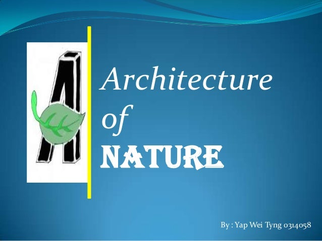 Architecture of NATURE By : Yap Wei Tyng 0314058