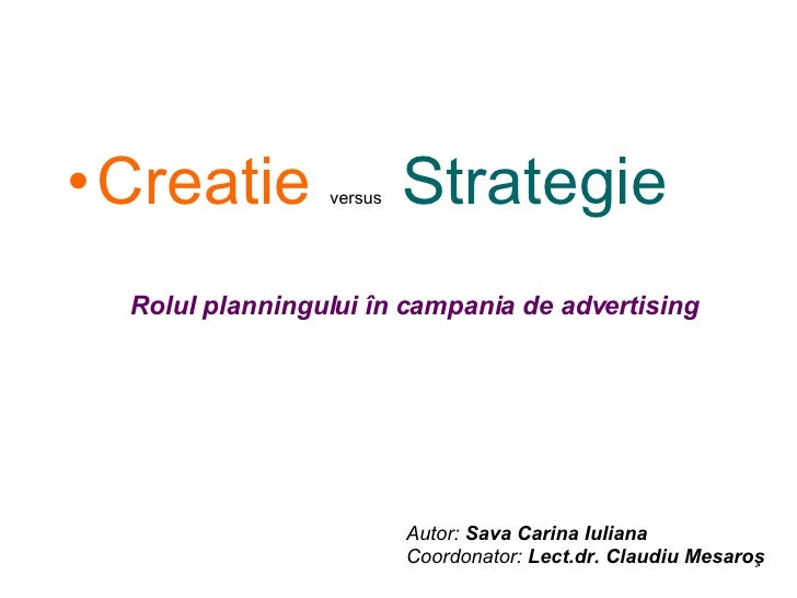 <ul><li>Creatie   versus  Strategie </li></ul>Rolul planningului în campania de advertising Autor:  Sava Carina Iuliana Co...