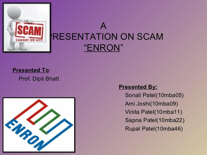 "A  PRESENTATION ON SCAM ""ENRON "" Presented To : Prof. Dipti Bhatt Presented By: Sonali Patel(10mba05) Ami Joshi(10mba09) V..."