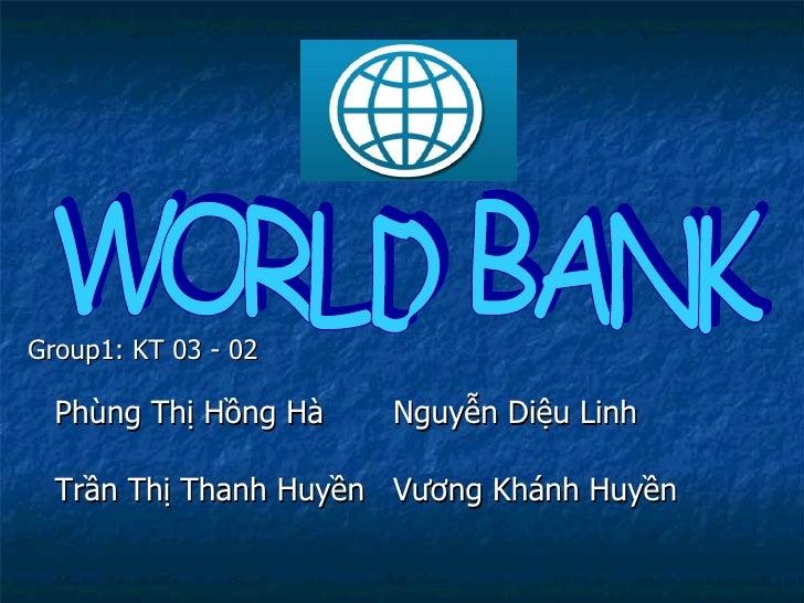<ul><li>Group1: KT 03 - 02 </li></ul>WORLD BANK Phùng Thị Hồng Hà Nguyễn Diệu Linh Trần Thị Thanh Huyền Vương Khánh Huyền