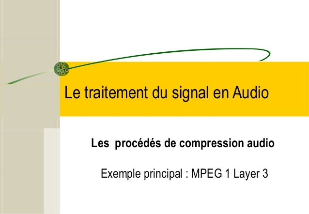Le traitement du signal en Audio Les procédés de compression audio Exemple principal : MPEG 1 Layer 3